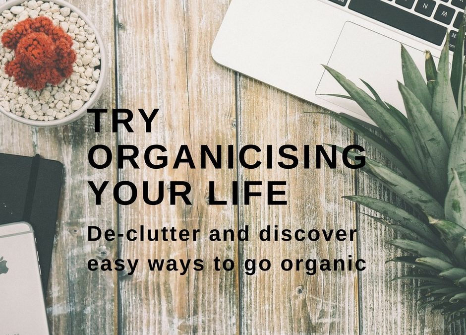 Try Organicising Your Life: Declutter And Discover Easy Ways To Go Organic